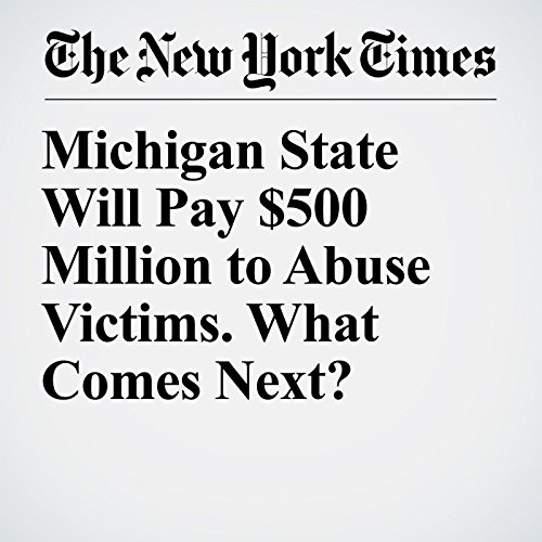 Michigan State Will Pay $500 Million to Abuse Victims. What Comes Next? copertina