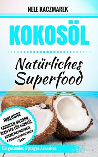 Kokosöl: Natürliches Superfood - Mit Kokosöl den Stoffwechsel anregen, Fett verbrennen, natürliche Schönheit und ein gesundes Wohlbefinden erlangen