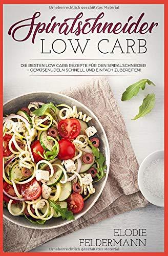 Spiralschneider Low Carb: Die besten Low Carb Rezepte für den Spiralschneider – Gemüsenudeln schnell und einfach zubereiten!