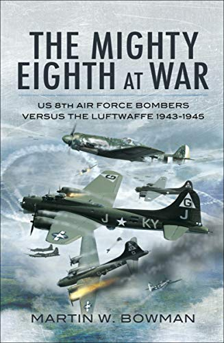 The Mighty Eighth at War: USAAF 8th Air Force Bombers Versus the Luftwaffe 1943–1945 (English Edition)