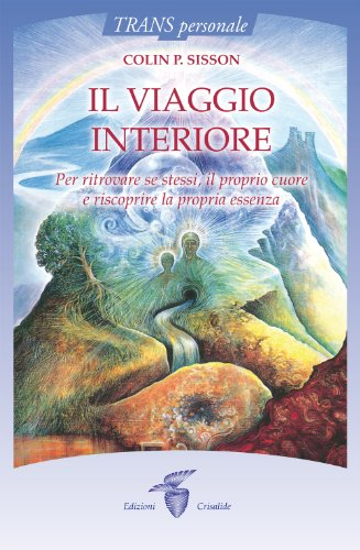 Il viaggio interiore. Per ritrovare se stessi, il proprio cuore e riscoprire la propria essenza