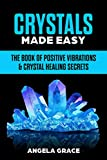Crystals Made Easy : The Book Of Positive Vibrations & Crystal Healing Secrets (Chakra Stones) (Energy Secrets 3)