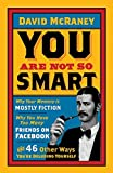 You Are Not So Smart: Why Your Memory Is Mostly Fiction, Why You Have Too Many Friends On Facebook And 46 Other Ways You're Deluding Yourself - David Mcraney