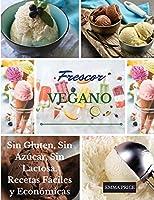 Frescor Vegano: Sin Gluten, Sin Azúcar, Sin Lactosa. Recetas Fáciles y Económicas. Vegan recipes dessert (Spanish version)