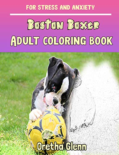 BOSTON BOXER Adult coloring book for stress and anxiety: BOSTON BOXER sketch coloring book Creativity and Mindfulness