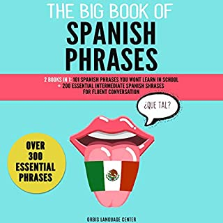 The Big Book of Spanish Phrases: Over 300 Essentials Phrases     2 Books in 1: 101 Spanish Phrases You Won't Learn in School +200 Essential Intermediate Spanish Phrases for Fluent Conversation              Written by:                                                                                                                                 Orbis Language Center                               Narrated by:                                                                                                                                 Nicole Laikola,                                                                                        Gryphon Corpus                      Length: 6 hrs and 27 mins     Not rated yet     Overall 0.0
