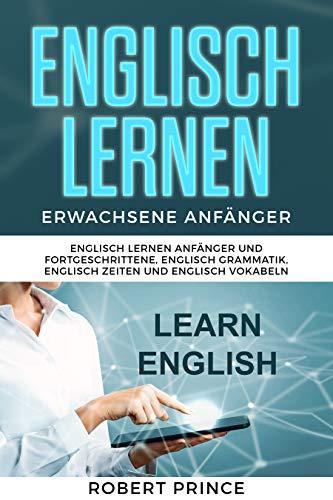 Englisch Lernen Erwachsene Anfänger: Englisch Lernen Anfänger und Fortgeschrittene, Englisch Grammatik, Englisch Zeiten und Englisch Vokabeln