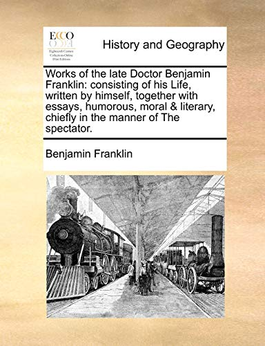 Works of the Late Doctor Benjamin Franklin: Consisting of His Life, Written by Himself, Together with Essays, Humorous, Moral & Literary, Chiefly in the Manner of the Spectator.の詳細を見る