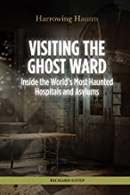 Visiting the Ghost Ward: Inside the World's Most Haunted Hospitals and Asylums (Harrowing Haunts)