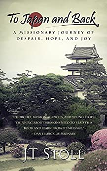 [JT Stoll]のTo Japan and Back: A Missionary Journey of Despair, Hope, and Joy (English Edition)
