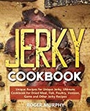 Jerky Cookbook: Unique Recipes for Unique Jerky, Ultimate Cookbook for Dried Meat, Fish, Poultry, Venison, Game and Other Jerky Recipes