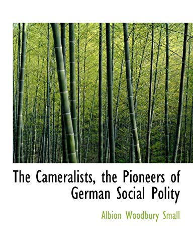 Small, A: Cameralists, the Pioneers of German Social Polity