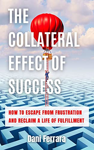 The Collateral Effect of Success: How to Escape from Frustration and Reclaim a Life of Fulfillment