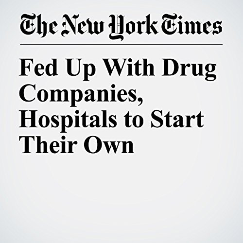 Fed Up With Drug Companies, Hospitals to Start Their Own copertina
