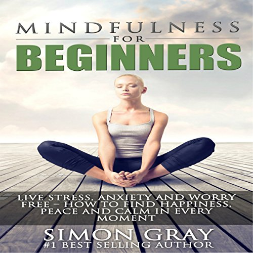 Mindfulness for Beginners: Live Stress, Anxiety, and Worry Free audiobook cover art