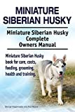 Miniature Siberian Husky. Miniature Siberian Husky Complete Owners Manual. Miniature Siberian Husky book for care, costs, feeding, grooming, health and training.