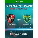 フットサル Fリーグ 18/19 第1節-3 セントラル バルドラール浦安 vs. 湘南ベルマーレ