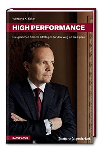 High Performance. Die geheimen Karriere-Strategien für den Weg an die Spitze. Professionelle Headhunter-Tipps für erfolgreichen Aufstieg, berufliche Neuorientierung und Persönlichkeitsentwicklung.