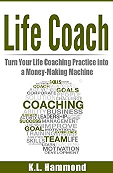 Life Coach: Turn Your Life Coaching Practice Into A Money-Making Machine by [K.L. Hammond]