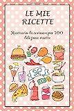 Le Mie Ricette: Ricettario da Scrivere per 100 Deliziose Ricette