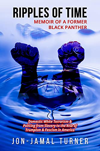 Ripples of Time: Memoir of a Former Black Panther: How Domestic White Terrorism and Policing Has Demonized Dehumanized; Desecrated BLACK BODIES: Domestic ... Fascism in America (English Edition)
