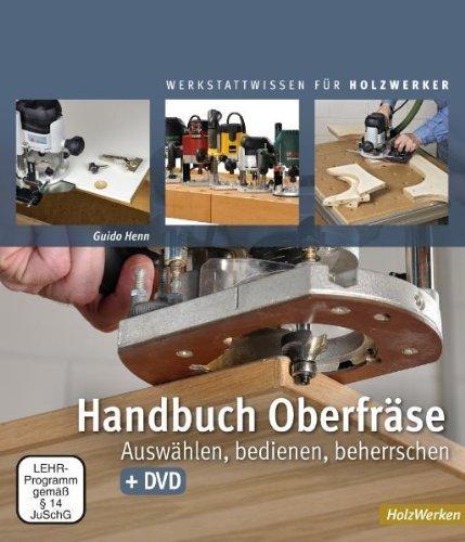 Handbuch Oberfräse: Auswählen, bedienen, beherrschen by Guido Henn(April 2011)