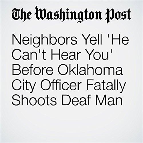 Neighbors Yell 'He Can't Hear You' Before Oklahoma City Officer Fatally Shoots Deaf Man copertina