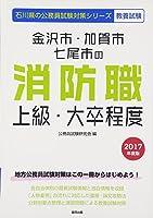 金沢市・加賀市・七尾市の消防職上級・大卒程度 2017年度版 (石川県の公務員試験対策シリーズ)