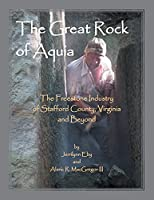 The Great Rock of Aquia. The Freestone Industry of Stafford County, Virginia and Beyond