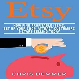 Etsy: How to Find Profitable Items, Set up Your Shop, Attract Customers & Start Selling Today cover art