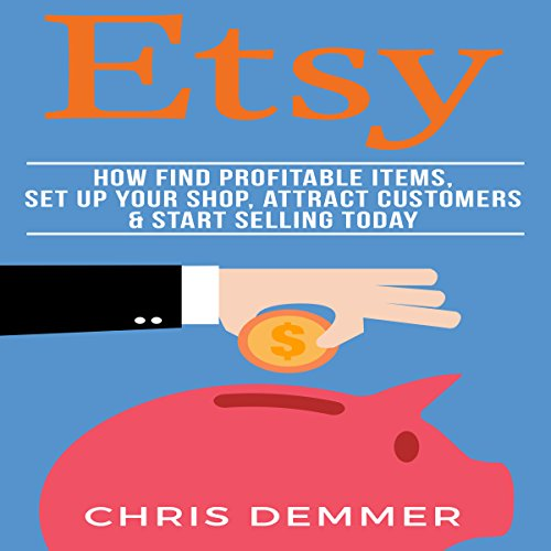 Etsy: How to Find Profitable Items, Set up Your Shop, Attract Customers & Start Selling Today audiobook cover art