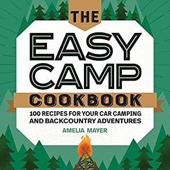 The Easy Camp Cookbook  100 Recipes For Your Car Camping and Backcountry Adventures