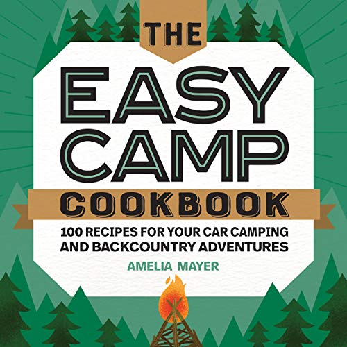 The Easy Camp Cookbook: 100 Recipes For Your Car Camping and Backcountry Adventures