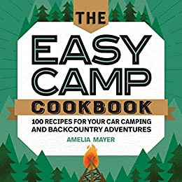 The Easy Camp Cookbook: 100 Recipes For Your Car Camping and Backcountry Adventures by [Amelia Mayer]