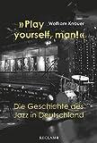 'Play yourself, man!'. Die Geschichte des Jazz in Deutschland