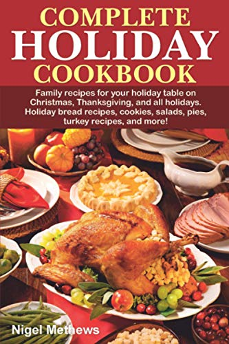 Complete Holiday Cookbook: Family recipes for your holiday table on Christmas, Thanksgiving, and all holidays. Holiday bread recipes, cookies, salads, pies, turkey recipes, and more!