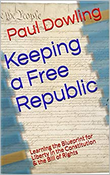 Keeping a Free Republic: Learning the Blueprint for Liberty in the Constitution & the Bill of Rights by [Paul Dowling]