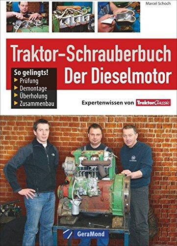 Traktor Werkstatt: Der Dieselmotor - Reparatur, Restaurierung, Werkzeug. Die Schlepper Reparaturanleitung, das Handbuch für alle, die sagen: Jetzt helfe ich mir selbst!