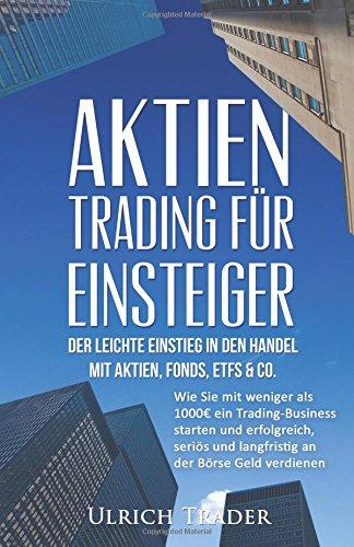 Aktien-Trading für Einsteiger - Der leichte Einstieg in den Handel mit Aktien, F: Wie Sie mit weniger als 1000€ ein Trading-Business starten und ... Investment, Investieren, Daytrading, CFD)