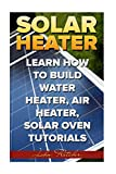 Solar Heater: Learn How To Build Water Heater, Air Heater, Solar Oven Tutorials