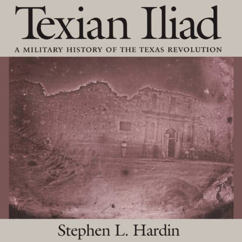 Texian Iliad: A Military History of the Texas Revolution     Texas Classics              By:                                                                                                                                 Stephen L. Hardin                               Narrated by:                                                                                                                                 A.T. Chandler                      Length: 8 hrs and 4 mins     63 ratings     Overall 4.5