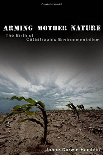 Arming Mother Nature: The Birth of Catastrophic Environmentalism by Jacob Darwin Hamblin