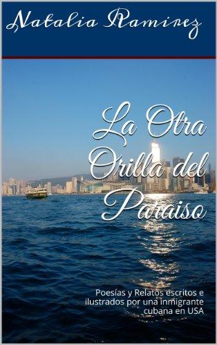 La Otra Orilla del Paraiso: Poesías y Relatos escritos e ilustrados por una inmigrante Cubana en USA