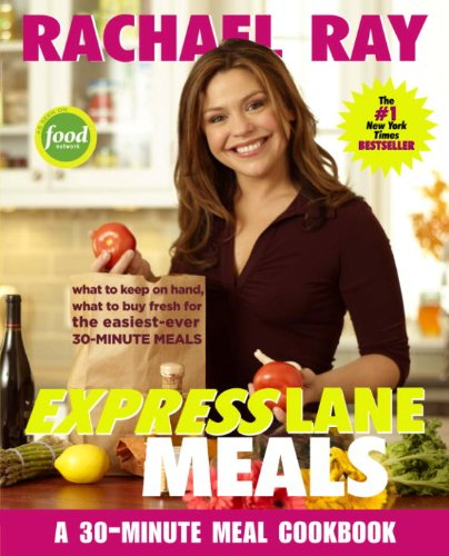 Rachael Ray Express Lane Meals: What to Keep on Hand, What to Buy Fresh for the Easiest-Ever 30-Minute Meals: A Cookbook
