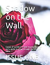 Shadow on the Wall: Causes of suicide in a post trauma situation and a guide to going through the D.R.E.P.S alone.