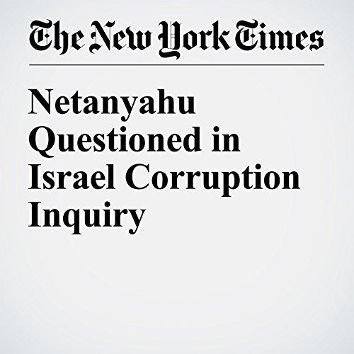 Netanyahu Questioned in Israel Corruption Inquiry copertina