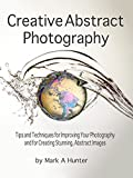 Creative Abstract Photography: Tips and Techniques for Improving Your Photography and for Creating Stunning, Abstract Images