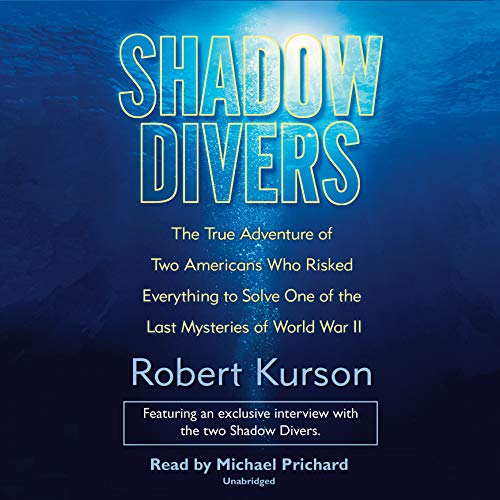 Shadow Divers     The True Adventure of Two Americans Who Risked Everything to Solve One of the Last Mysteries of World War II              By:                                                                                                                                 Robert Kurson                               Narrated by:                                                                                                                                 Michael Prichard                      Length: 15 hrs and 37 mins     3,565 ratings     Overall 4.6