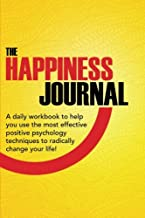 The Happiness Journal: A daily workbook to help you use the most effective positive psychology techniques to radically change your life! (Positive ... Advantage In Action Series) (Volume 1)