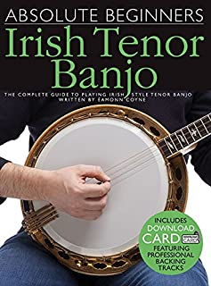 Absolute Beginners - Irish Tenor Banjo: The Complete Guide to Playing Irish Style Tenor Banjo